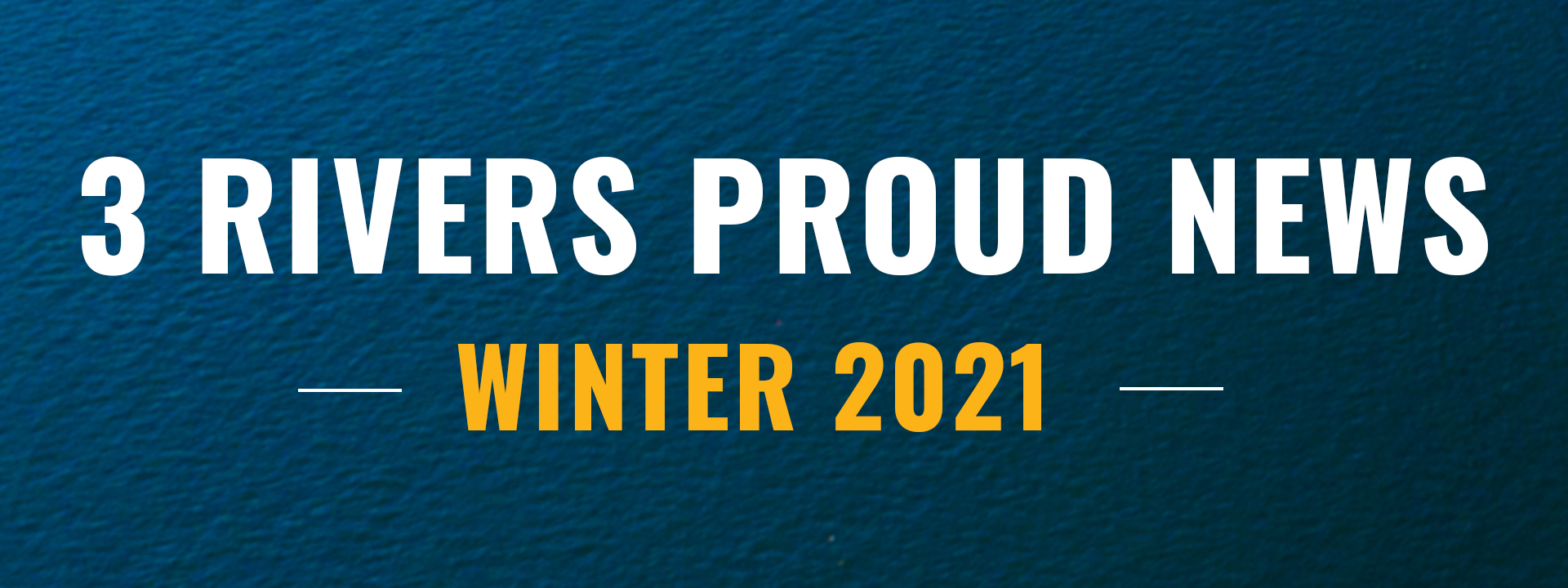 3 Rivers Proud News - Winter 2021